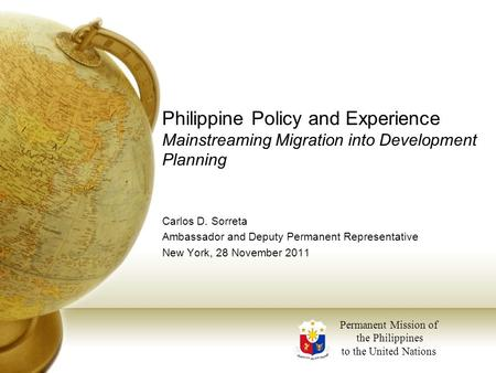 Philippine Policy and Experience Mainstreaming Migration into Development Planning Carlos D. Sorreta Ambassador and Deputy Permanent Representative New.