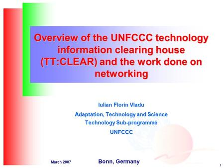 1 March 2007 Overview of the UNFCCC technology information clearing house (TT:CLEAR) and the work done on networking Iulian Florin Vladu Adaptation, Technology.