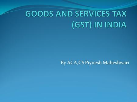 "By ACA,CS Piyuesh Maheshwari. What is GST? 'G' – Goods 'S' – Services 'T' – Tax ""Goods and Service Tax (GST) is a comprehensive tax levy on manufacture,"