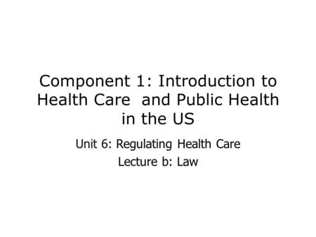 Component 1: Introduction to Health Care and Public Health in the US Unit 6: Regulating Health Care Lecture b: Law.