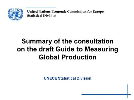 United Nations Economic Commission for Europe Statistical Division Summary of the consultation on the draft Guide to Measuring Global Production UNECE.