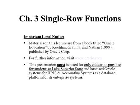 "Ch. 3 Single-Row Functions Important Legal Notice:  Materials on this lecture are from a book titled ""Oracle Education"" by Kochhar, Gravina, and Nathan."