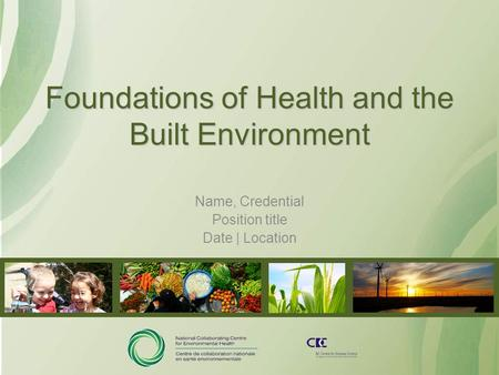 Foundations of Health and the Built Environment Name, Credential Position title Date | Location.