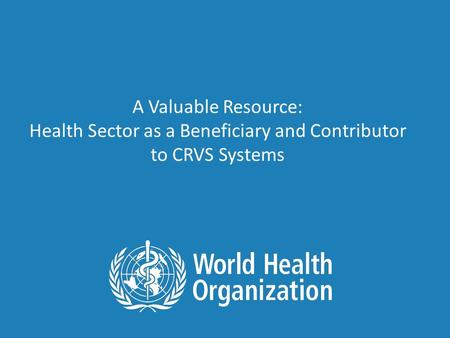 A Valuable Resource: Health Sector as a Beneficiary and Contributor to CRVS Systems.