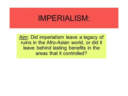 IMPERIALISM: Aim: Did imperialism leave a legacy <strong>of</strong> ruins in the Afro-Asian world, or did it leave behind lasting benefits in the areas that it controlled?