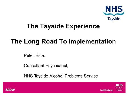 The Tayside Experience The Long Road To Implementation Peter Rice, Consultant Psychiatrist, NHS Tayside Alcohol Problems Service.