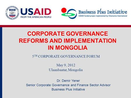 CORPORATE GOVERNANCE REFORMS AND IMPLEMENTATION IN MONGOLIA 5 TH CORPORATE GOVERNANCE FORUM May 9, 2012 Ulaanbaatar, Mongolia Dr. Demir Yener Senior Corporate.