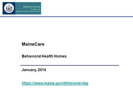 MaineCare Behavioral Health Homes January, 2014 https://www.maine.gov\dhhs\oms\vbp.