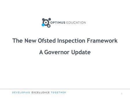 A Governor Update The New Ofsted Inspection Framework DEVELOPING EXCELLENCE TOGETHER 1.