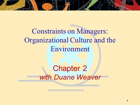 1 Chapter 2 with Duane Weaver Constraints on Managers: Organizational Culture and the Environment.