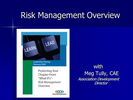 Risk Management Overview with Meg Tully, CAE Meg Tully, CAE Association Development Director.