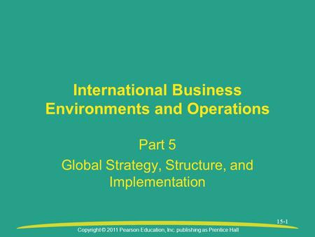 Copyright © 2011 Pearson Education, Inc. publishing as Prentice Hall 15-1 International Business Environments and Operations Part 5 Global Strategy, Structure,