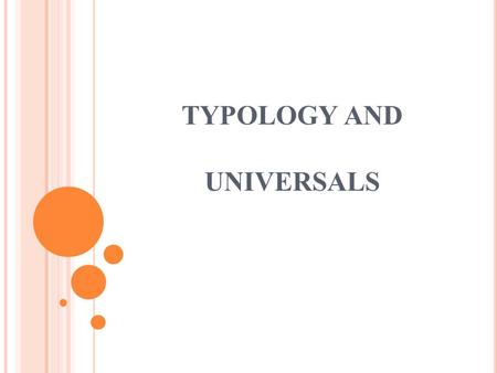 TYPOLOGY AND UNIVERSALS. TYPOLOGY borrowed from the field of biology and means something like 'taxonomy' or 'classification' the study of linguistic systems.
