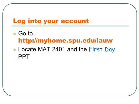 Log into your account Go to  Locate MAT 2401 and the First Day PPT.