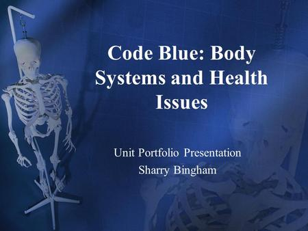 Code Blue: Body Systems and Health Issues Unit Portfolio Presentation Sharry Bingham.