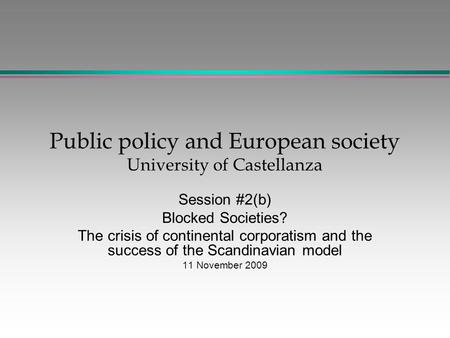 Public policy and European society University of Castellanza Session #2(b) Blocked Societies? The crisis of continental corporatism and the success of.