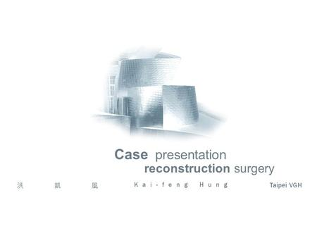 Reconstruction surgery Case presentation 洪凱風 Kai-feng Hung Taipei VGH.