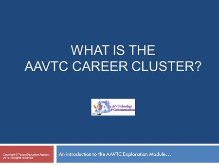 WHAT IS THE AAVTC CAREER CLUSTER? An introduction to the AAVTC Exploration Module… Copyright © Texas Education Agency, 2014. All rights reserved Place.