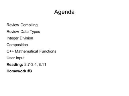 Agenda Review Compiling Review Data Types Integer Division Composition C++ Mathematical Functions User Input Reading: 2.7-3.4, 8.11 Homework #3.