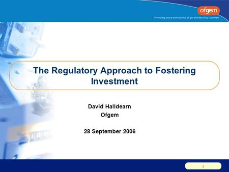 1 The Regulatory Approach to Fostering Investment David Halldearn Ofgem 28 September 2006.