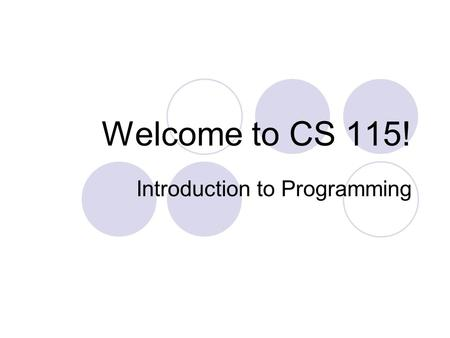 Welcome to CS 115! Introduction to Programming. Class URL https://cs115.wikispaces.com/home Please write this down!