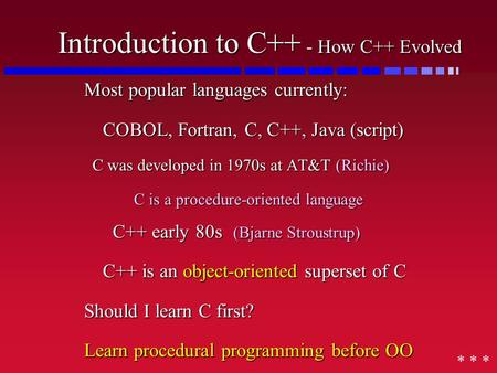 Introduction to C++ - How C++ Evolved Most popular languages currently: COBOL, Fortran, C, C++, Java (script) C was developed in 1970s at AT&T (Richie)