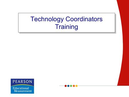 Technology Coordinators Training. Confidential Copyright © 2007 Pearson Education, Inc. and/or one or more of its direct or indirect affiliates. All rights.
