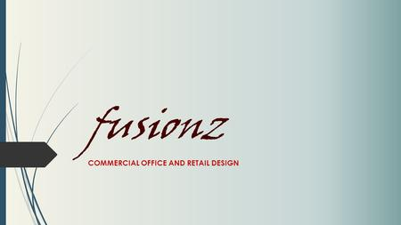 Fusionz COMMERCIAL OFFICE AND RETAIL DESIGN. COMPANY VISION Fusionz is dedicated to improving commercial space productivity, culture and image  Applying.