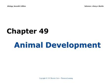 Copyright © 2005 Brooks/Cole — Thomson Learning Biology, Seventh Edition Solomon Berg Martin Chapter 49 Animal Development.