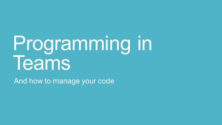 Programming in Teams And how to manage your code.