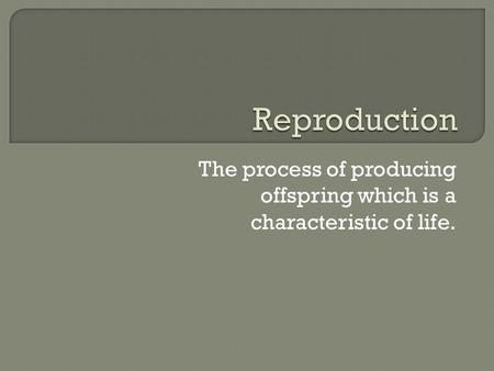 The process of producing offspring which is a characteristic of life.