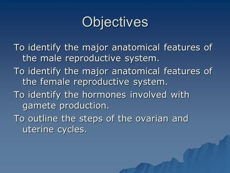 Objectives To identify the major anatomical features of the male reproductive system. To identify the major anatomical features of the female reproductive.