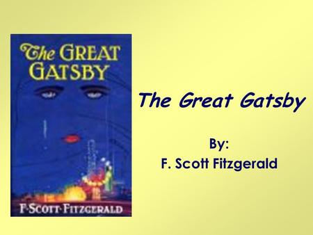 The Great Gatsby By: F. Scott Fitzgerald.