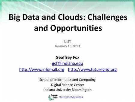 Https://portal.futuregrid.org Big Data and <strong>Clouds</strong>: Challenges and Opportunities NIST January 15 2013 Geoffrey Fox