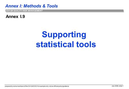 Annex I: Methods & Tools prepared by some members of the ICH Q9 EWG for example only; not an official policy/guidance July 2006, slide 1 ICH Q9 QUALITY.