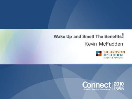 Wake Up and Smell The Benefits ! Kevin McFadden. Share my 20 years of benefits industry experience and teach how to properly: Design Pay For Communicate.