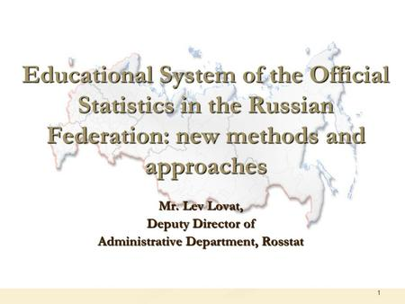 1 Educational System of the Official Statistics in the Russian Federation: new methods and approaches Mr. Lev Lovat, Deputy Director of Administrative.