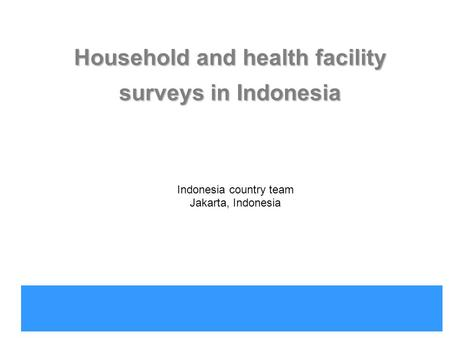 Indonesia country office Household and health facility surveys in Indonesia Indonesia country team Jakarta, Indonesia.