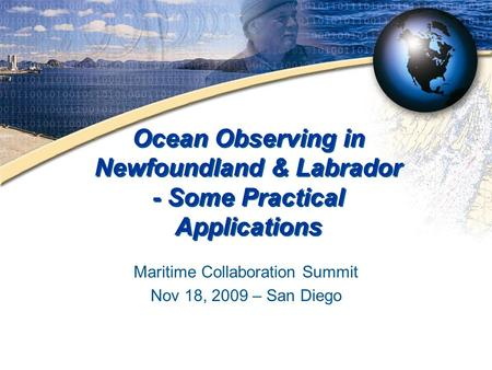 Ocean Observing in Newfoundland & Labrador - Some Practical Applications Maritime Collaboration Summit Nov 18, 2009 – San Diego.