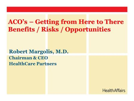 Robert Margolis, M.D. Chairman & CEO HealthCare Partners ACO's – Getting from Here to There Benefits / Risks / Opportunities.