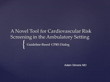 { A Novel Tool for Cardiovascular Risk Screening in the Ambulatory Setting Guideline-Based CPRS Dialog Adam Simons MD.