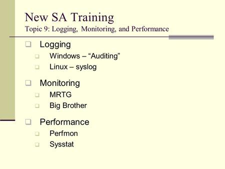 "New SA Training Topic 9: Logging, Monitoring, and Performance  Logging  Windows – ""Auditing""  Linux – syslog  Monitoring  MRTG  Big Brother  Performance."