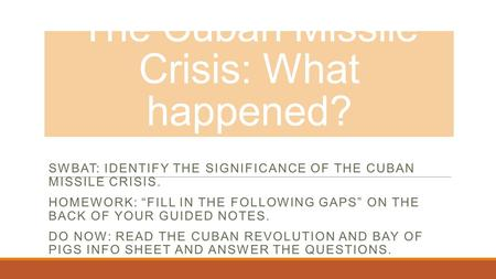 "The Cuban Missile Crisis: What happened? SWBAT: IDENTIFY THE SIGNIFICANCE OF THE CUBAN MISSILE CRISIS. HOMEWORK: ""FILL IN THE FOLLOWING GAPS"" ON THE BACK."