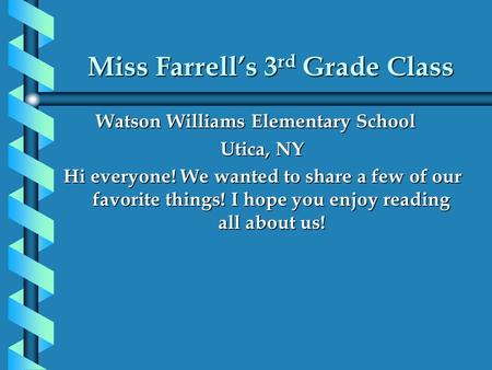 Miss Farrell's 3 rd Grade Class Watson Williams Elementary School Watson Williams Elementary School Utica, NY Hi everyone! We wanted to share a few of.