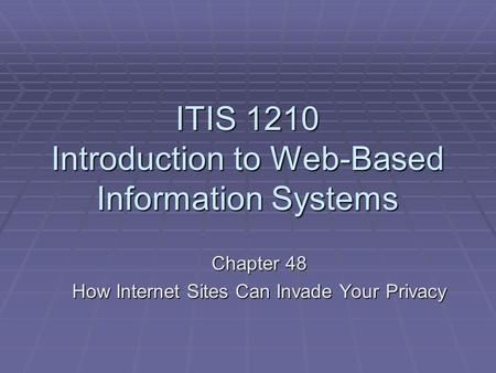 ITIS 1210 Introduction to Web-Based Information Systems Chapter 48 How Internet Sites Can Invade Your Privacy.