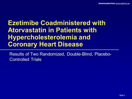 Downloaded from www.ezetrol.aewww.ezetrol.ae Slide 1 Ezetimibe Coadministered with Atorvastatin in Patients with Hypercholesterolemia and Coronary Heart.