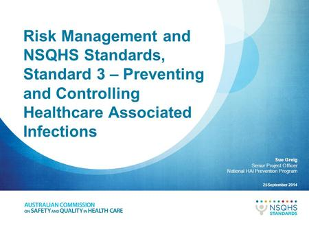 Risk Management and NSQHS Standards, Standard 3 – Preventing and Controlling Healthcare Associated Infections Sue Greig Senior Project Officer National.