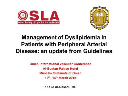 Management of Dyslipidemia in Patients with Peripheral Arterial Disease: an update from Guidelines Oman International Vascular Conference Al-Bustan Palace.