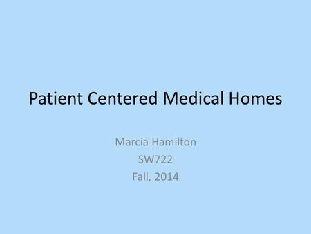 Patient Centered Medical Homes Marcia Hamilton SW722 Fall, 2014.