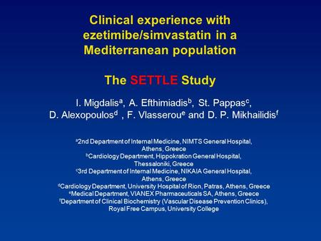 Clinical experience with ezetimibe/simvastatin in a Mediterranean population The SETTLE Study I. Migdalis a, A. Efthimiadis b, St. Pappas c, D. Alexopoulos.